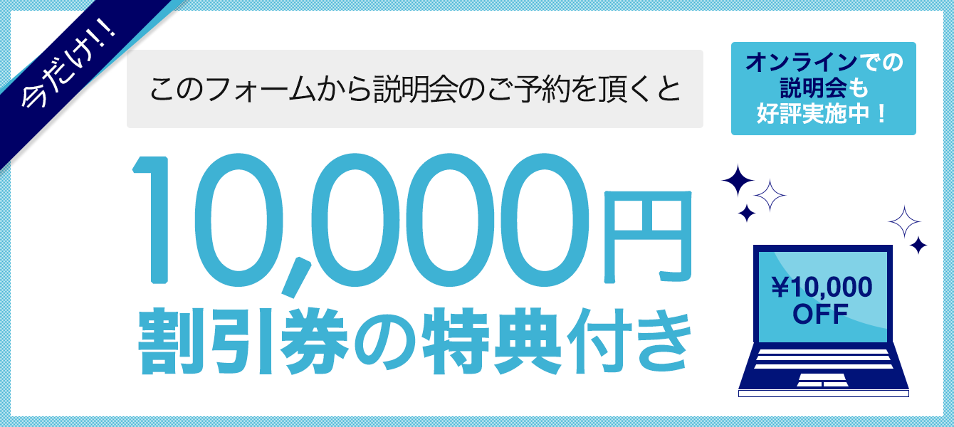 今だけ!!このフォームから説明会の予約をいただくと…10,000円割引券の特典付き